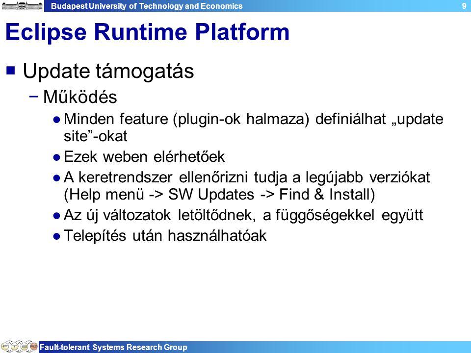 """Budapest University of Technology and Economics Fault-tolerant Systems Research Group 9 Eclipse Runtime Platform  Update támogatás −Működés ●Minden feature (plugin-ok halmaza) definiálhat """"update site -okat ●Ezek weben elérhetőek ●A keretrendszer ellenőrizni tudja a legújabb verziókat (Help menü -> SW Updates -> Find & Install) ●Az új változatok letöltődnek, a függőségekkel együtt ●Telepítés után használhatóak"""