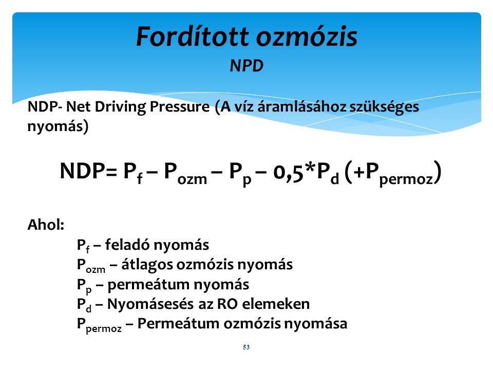 NDP- Net Driving Pressure (A víz áramlásához szükséges nyomás) NDP= P f – P ozm – P p – 0,5*P d (+P permoz ) Ahol: P f – feladó nyomás P ozm – átlagos ozmózis nyomás P p – permeátum nyomás P d – Nyomásesés az RO elemeken P permoz – Permeátum ozmózis nyomása Fordított ozmózis NPD 53