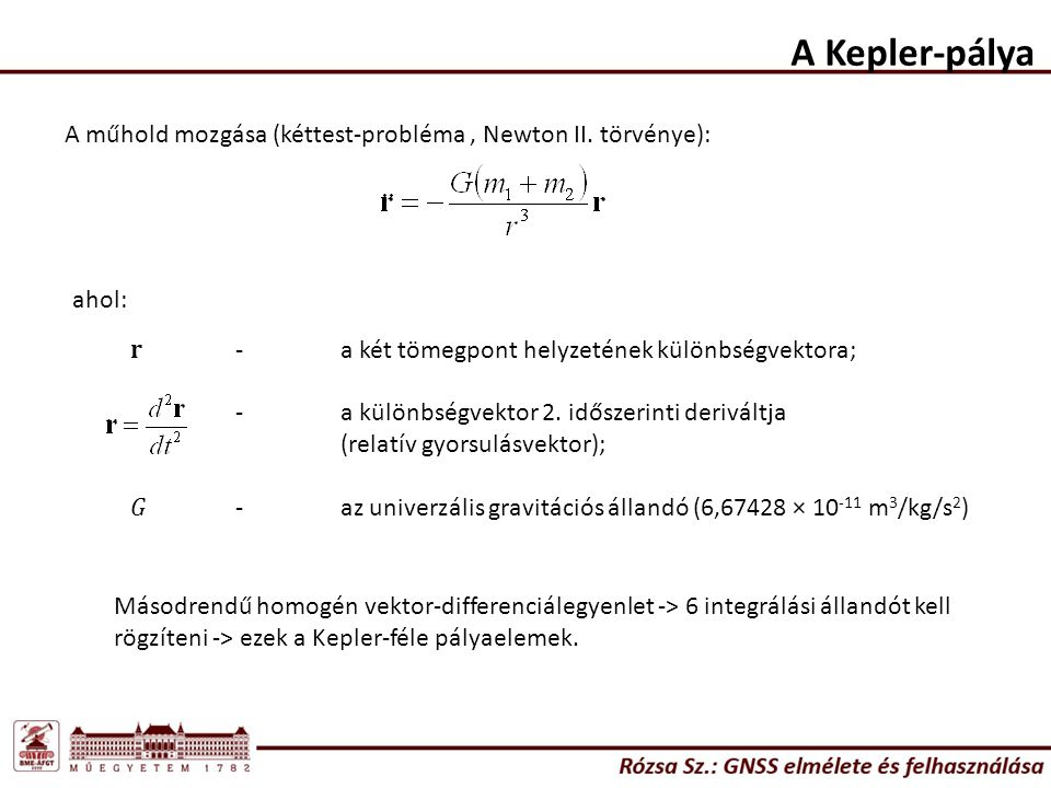 A Kepler-pálya A műhold mozgása (kéttest-probléma, Newton II. törvénye): ahol: r -a két tömegpont helyzetének különbségvektora; -a különbségvektor 2.