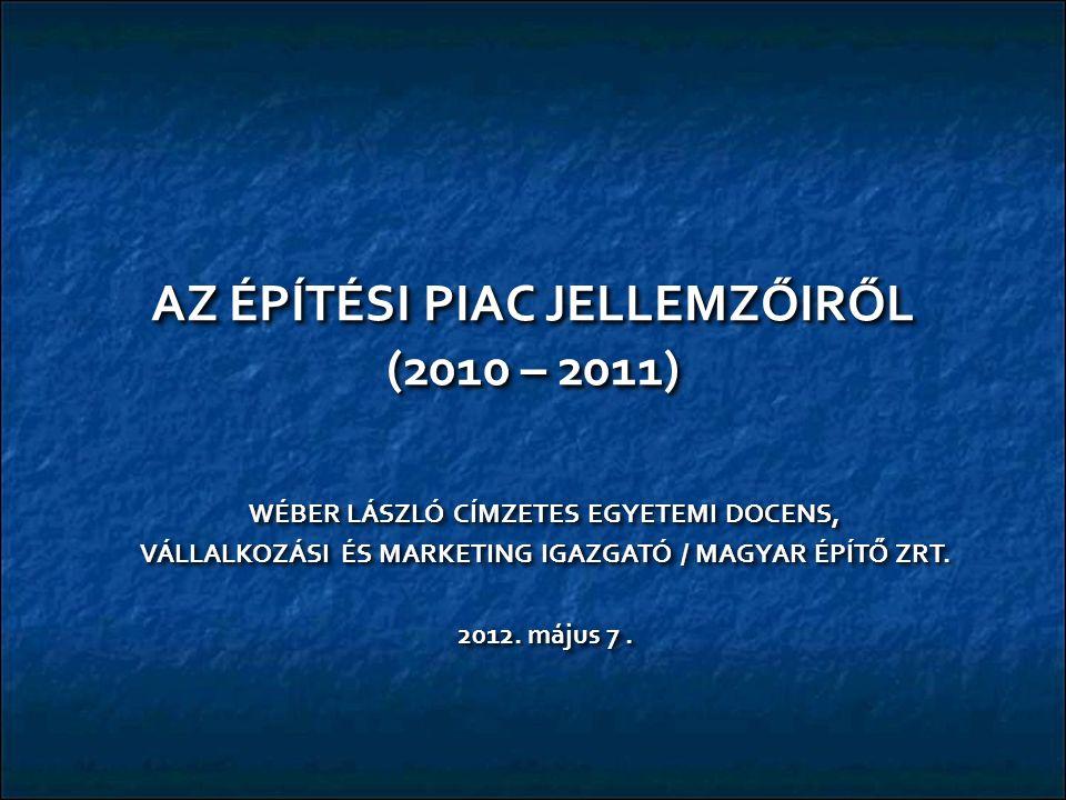 AZ ÉPÍTÉSI PIAC JELLEMZŐIRŐL (2010 – 2011) WÉBER LÁSZLÓ CÍMZETES EGYETEMI DOCENS, VÁLLALKOZÁSI ÉS MARKETING IGAZGATÓ / MAGYAR ÉPÍTŐ ZRT.