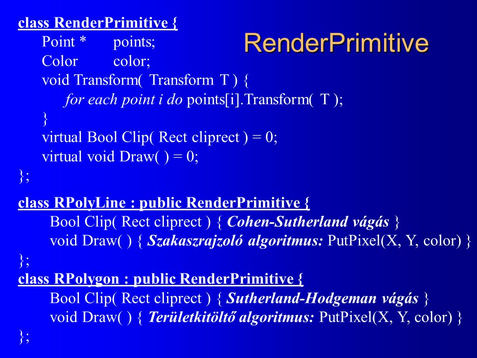 RenderPrimitive class RenderPrimitive { Point * points; Colorcolor; void Transform( Transform T ) { for each point i do points[i].Transform( T ); } virtual Bool Clip( Rect cliprect ) = 0; virtual void Draw( ) = 0; }; class RPolyLine : public RenderPrimitive { Bool Clip( Rect cliprect ) { Cohen-Sutherland vágás } void Draw( ) { Szakaszrajzoló algoritmus: PutPixel(X, Y, color) } }; class RPolygon : public RenderPrimitive { Bool Clip( Rect cliprect ) { Sutherland-Hodgeman vágás } void Draw( ) { Területkitöltő algoritmus: PutPixel(X, Y, color) } };