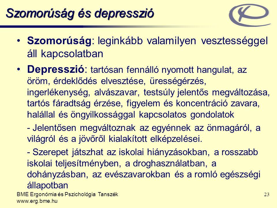 BME Ergonómia és Pszichológia Tanszék www.erg.bme.hu 23 Szomorúság és depresszió Szomorúság: leginkább valamilyen vesztességgel áll kapcsolatban Depresszió: tartósan fennálló nyomott hangulat, az öröm, érdeklődés elvesztése, ürességérzés, ingerlékenység, alvászavar, testsúly jelentős megváltozása, tartós fáradtság érzése, figyelem és koncentráció zavara, halállal és öngyilkossággal kapcsolatos gondolatok - Jelentősen megváltoznak az egyénnek az önmagáról, a világról és a jövőről kialakított elképzelései.