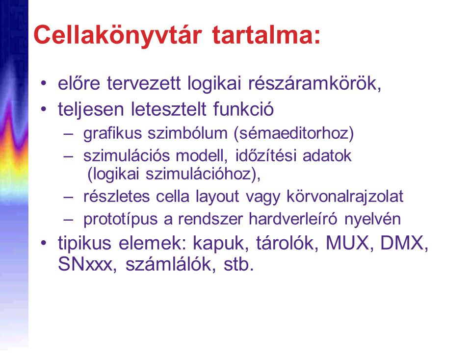 Cellakönyvtár tartalma: előre tervezett logikai részáramkörök, teljesen letesztelt funkció – grafikus szimbólum (sémaeditorhoz) – szimulációs modell, időzítési adatok (logikai szimulációhoz), – részletes cella layout vagy körvonalrajzolat – prototípus a rendszer hardverleíró nyelvén tipikus elemek: kapuk, tárolók, MUX, DMX, SNxxx, számlálók, stb.