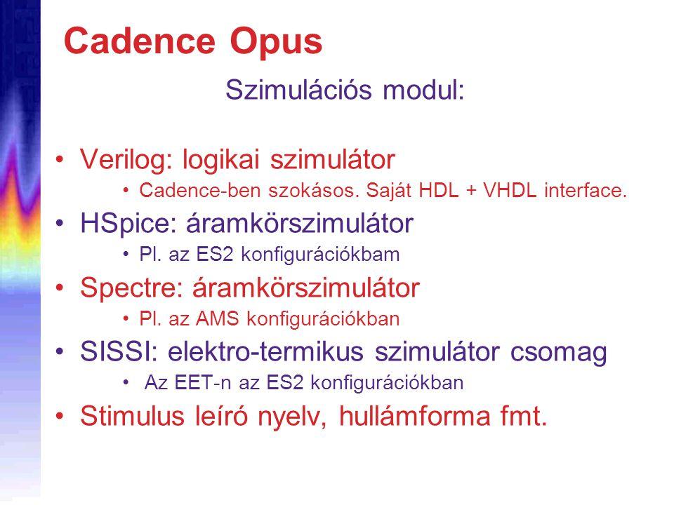 Cadence Opus Szimulációs modul: Verilog: logikai szimulátor Cadence-ben szokásos. Saját HDL + VHDL interface. HSpice: áramkörszimulátor Pl. az ES2 kon