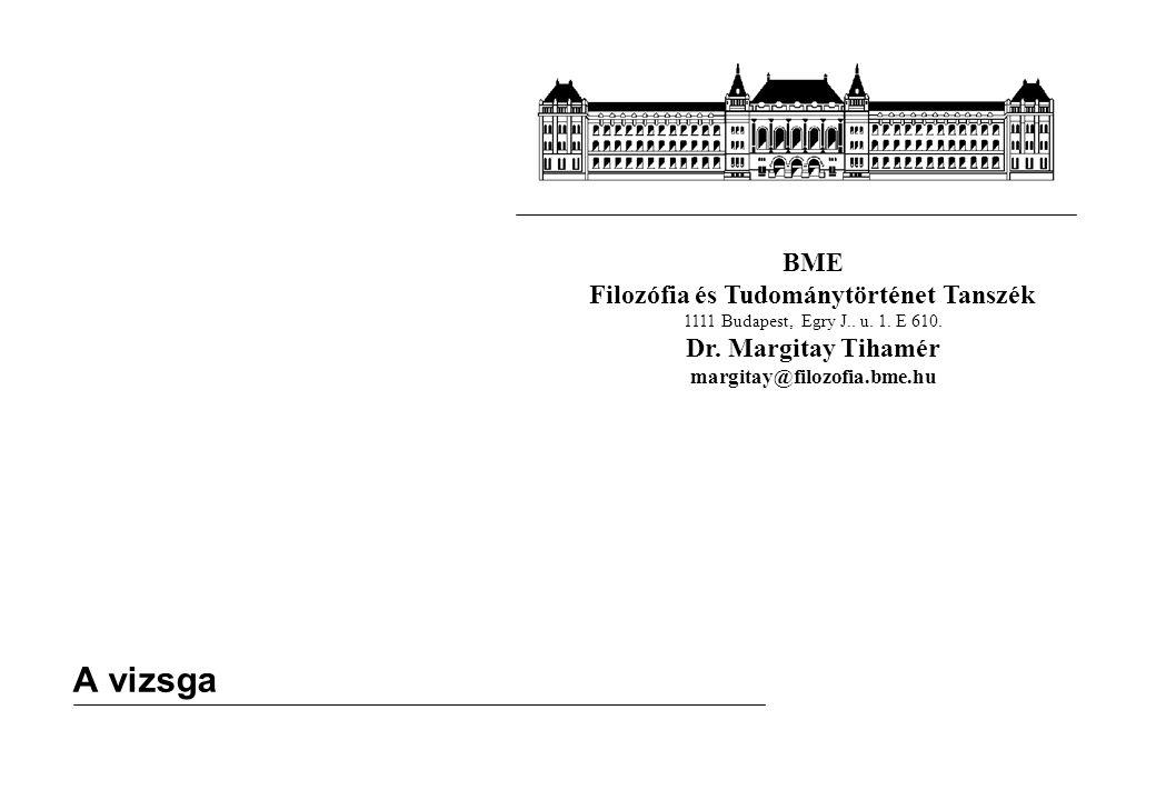 BME Filozófia és Tudománytörténet Tanszék 1111 Budapest, Egry J.. u. 1. E 610. Dr. Margitay Tihamér margitay@filozofia.bme.hu A vizsga