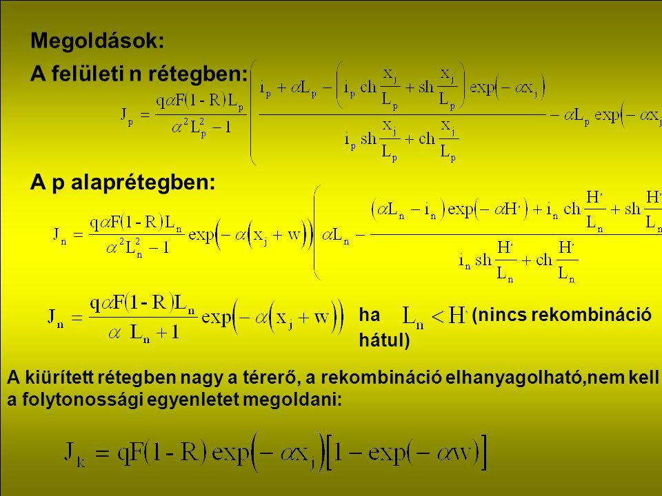Megoldások: A felületi n rétegben: A p alaprétegben: ha (nincs rekombináció hátul) A kiürített rétegben nagy a térerő, a rekombináció elhanyagolható,nem kell a folytonossági egyenletet megoldani: