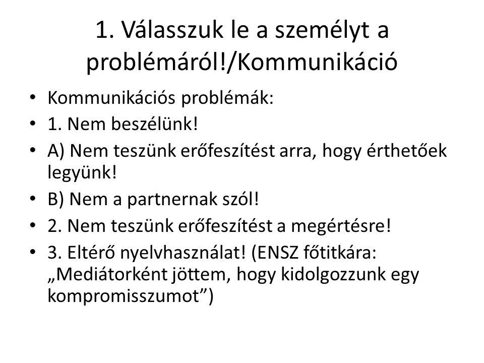 1. Válasszuk le a személyt a problémáról!/Kommunikáció Kommunikációs problémák: 1. Nem beszélünk! A) Nem teszünk erőfeszítést arra, hogy érthetőek leg