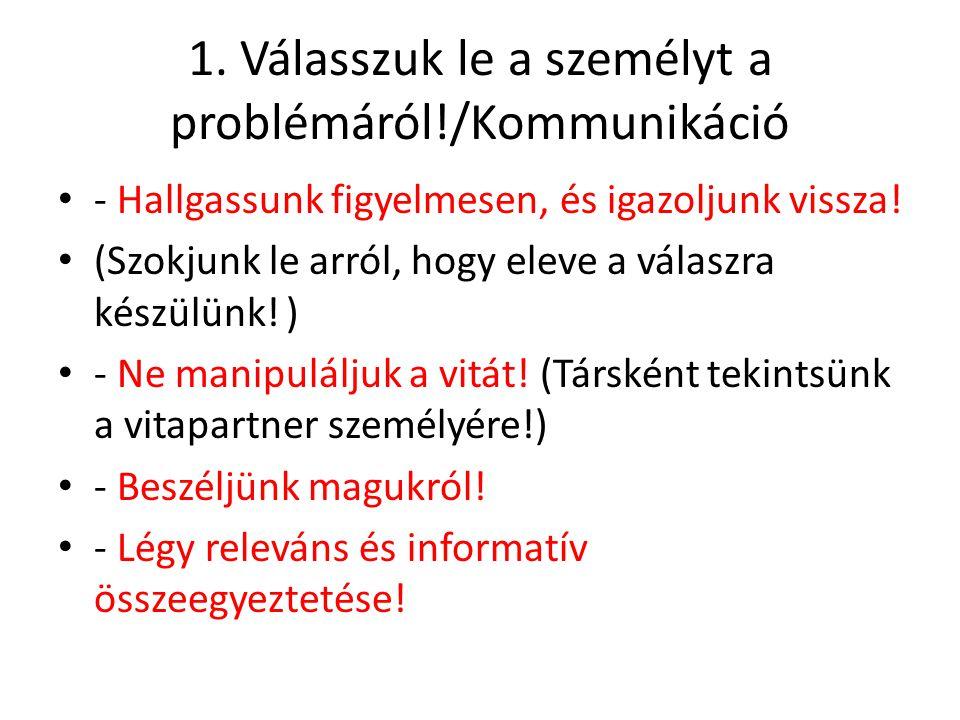 1. Válasszuk le a személyt a problémáról!/Kommunikáció - Hallgassunk figyelmesen, és igazoljunk vissza! (Szokjunk le arról, hogy eleve a válaszra kész