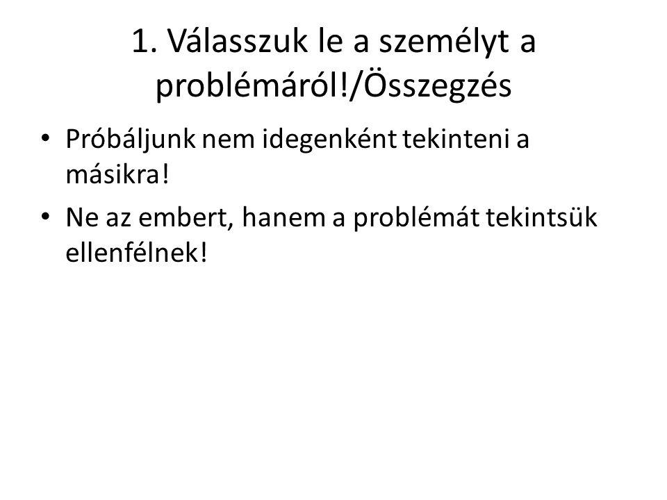 1. Válasszuk le a személyt a problémáról!/Összegzés Próbáljunk nem idegenként tekinteni a másikra! Ne az embert, hanem a problémát tekintsük ellenféln