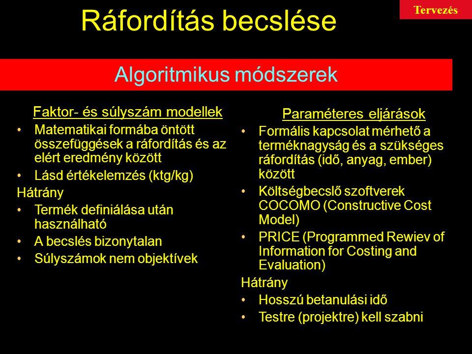 Ráfordítás becslése Algoritmikus módszerek Faktor- és súlyszám modellek Matematikai formába öntött összefüggések a ráfordítás és az elért eredmény között Lásd értékelemzés (ktg/kg) Hátrány Termék definiálása után használható A becslés bizonytalan Súlyszámok nem objektívek Paraméteres eljárások Formális kapcsolat mérhető a terméknagyság és a szükséges ráfordítás (idő, anyag, ember) között Költségbecslő szoftverek COCOMO (Constructive Cost Model) PRICE (Programmed Rewiev of Information for Costing and Evaluation) Hátrány Hosszú betanulási idő Testre (projektre) kell szabni Tervezés