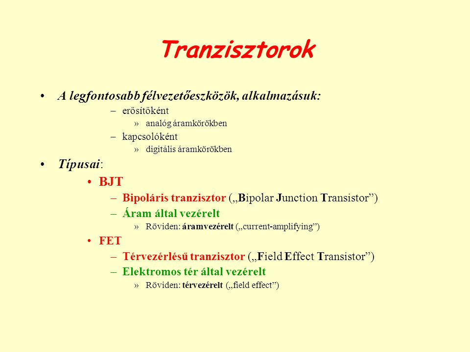 Tranzisztorok A legfontosabb félvezetőeszközök, alkalmazásuk: –erősítőként »analóg áramkörökben –kapcsolóként »digitális áramkörökben Típusai: BJT –Bi