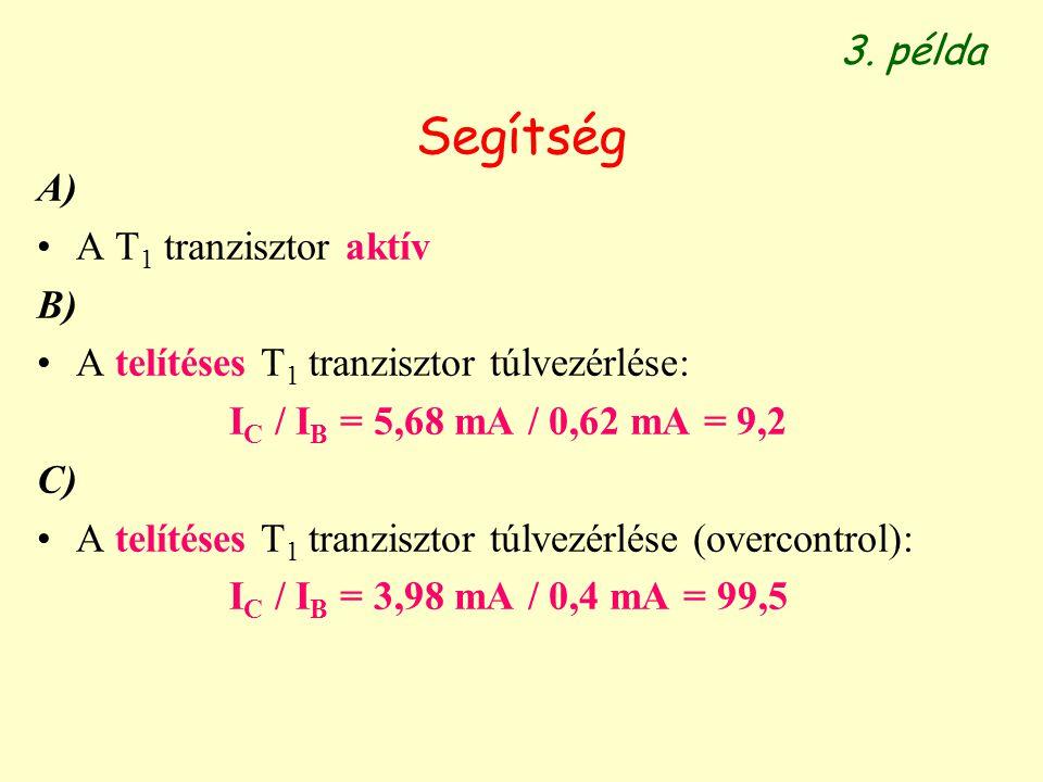Segítség A) A T 1 tranzisztor aktív B) A telítéses T 1 tranzisztor túlvezérlése: I C / I B = 5,68 mA / 0,62 mA = 9,2 C) A telítéses T 1 tranzisztor tú