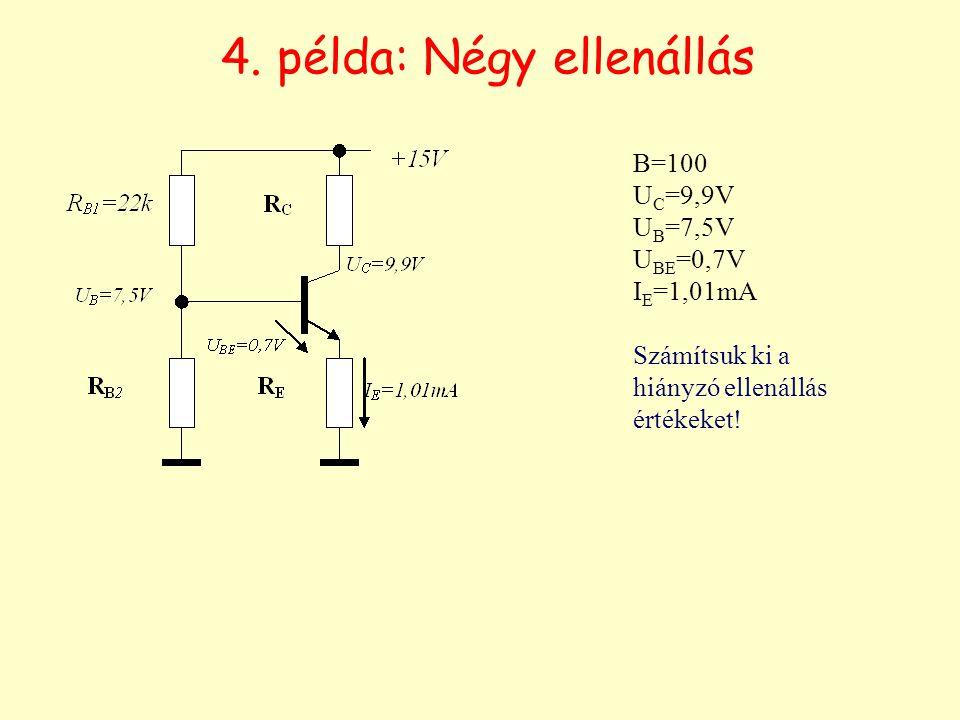 4. példa: Négy ellenállás B=100 U C =9,9V U B =7,5V U BE =0,7V I E =1,01mA Számítsuk ki a hiányzó ellenállás értékeket!