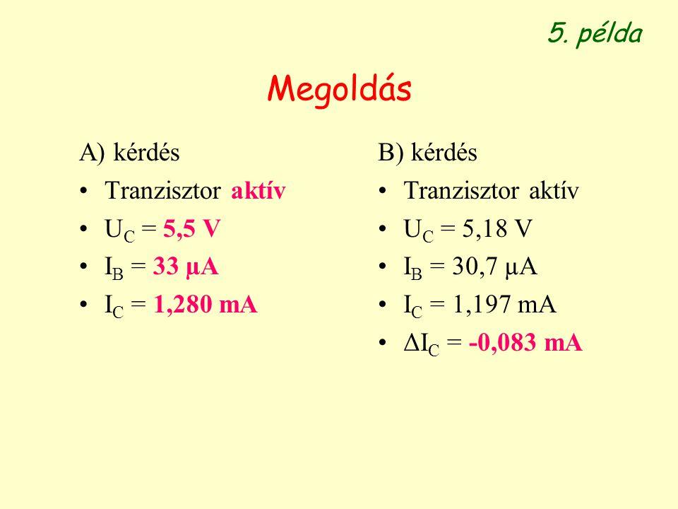 Megoldás A) kérdés Tranzisztor aktív U C = 5,5 V I B = 33 µA I C = 1,280 mA 5. példa B) kérdés Tranzisztor aktív U C = 5,18 V I B = 30,7 µA I C = 1,19