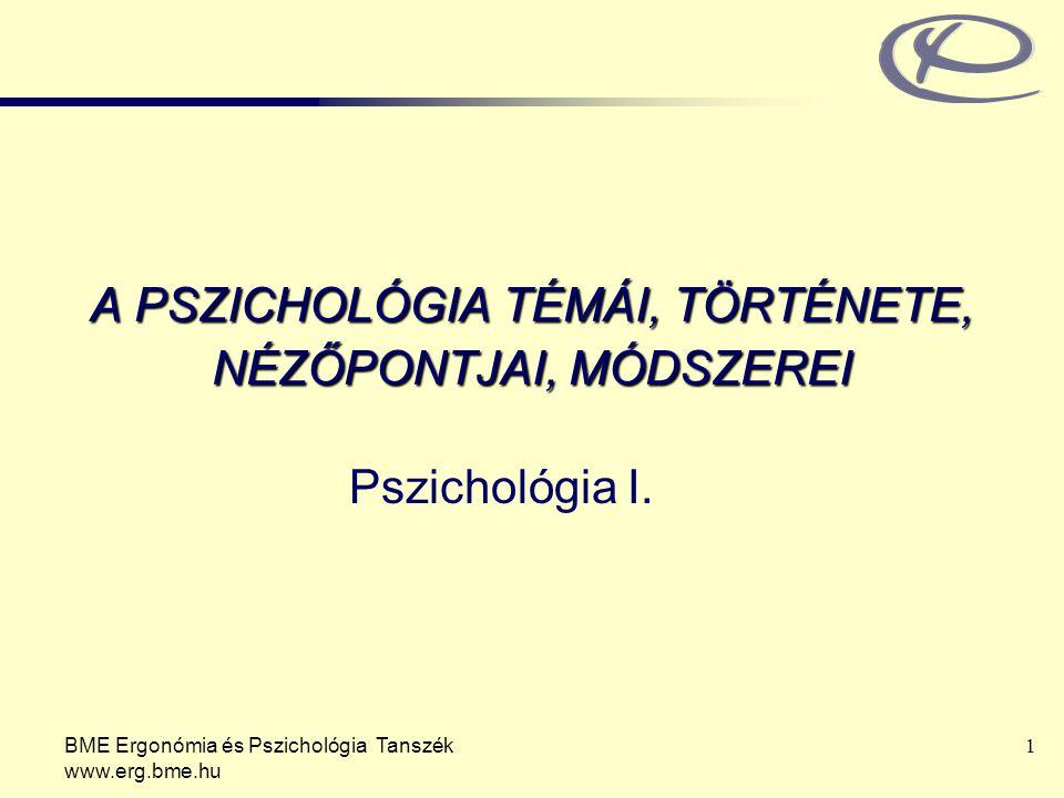 BME Ergonómia és Pszichológia Tanszék www.erg.bme.hu 1 A PSZICHOLÓGIA TÉMÁI, TÖRTÉNETE, NÉZŐPONTJAI, MÓDSZEREI Pszichológia I.