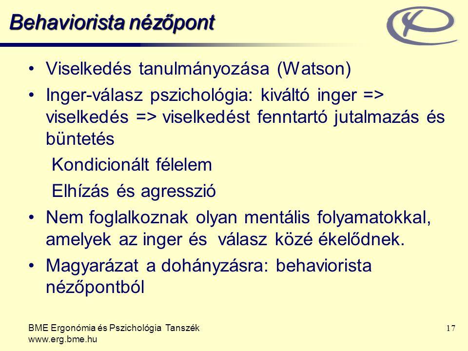 BME Ergonómia és Pszichológia Tanszék www.erg.bme.hu 17 Behaviorista nézőpont Viselkedés tanulmányozása (Watson) Inger-válasz pszichológia: kiváltó in