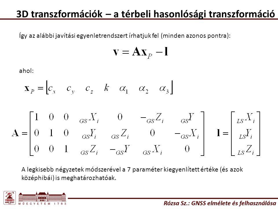3D transzformációk – a térbeli hasonlósági transzformáció Így az alábbi javítási egyenletrendszert írhatjuk fel (minden azonos pontra): ahol: A legkisebb négyzetek módszerével a 7 paraméter kiegyenlített értéke (és azok középhibái) is meghatározhatóak.