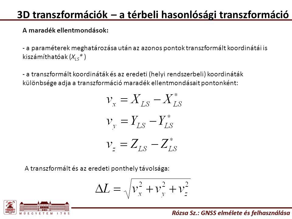 3D transzformációk – a térbeli hasonlósági transzformáció A maradék ellentmondások: - a paraméterek meghatározása után az azonos pontok transzformált koordinátái is kiszámíthatóak (X LS * ) - a transzformált koordináták és az eredeti (helyi rendszerbeli) koordináták különbsége adja a transzformáció maradék ellentmondásait pontonként: A transzformált és az eredeti ponthely távolsága: