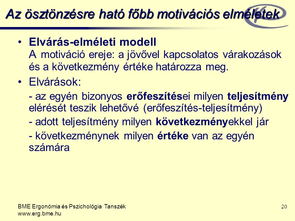 BME Ergonómia és Pszichológia Tanszék www.erg.bme.hu 20 Az ösztönzésre ható főbb motivációs elméletek Elvárás-elméleti modell A motiváció ereje: a jöv
