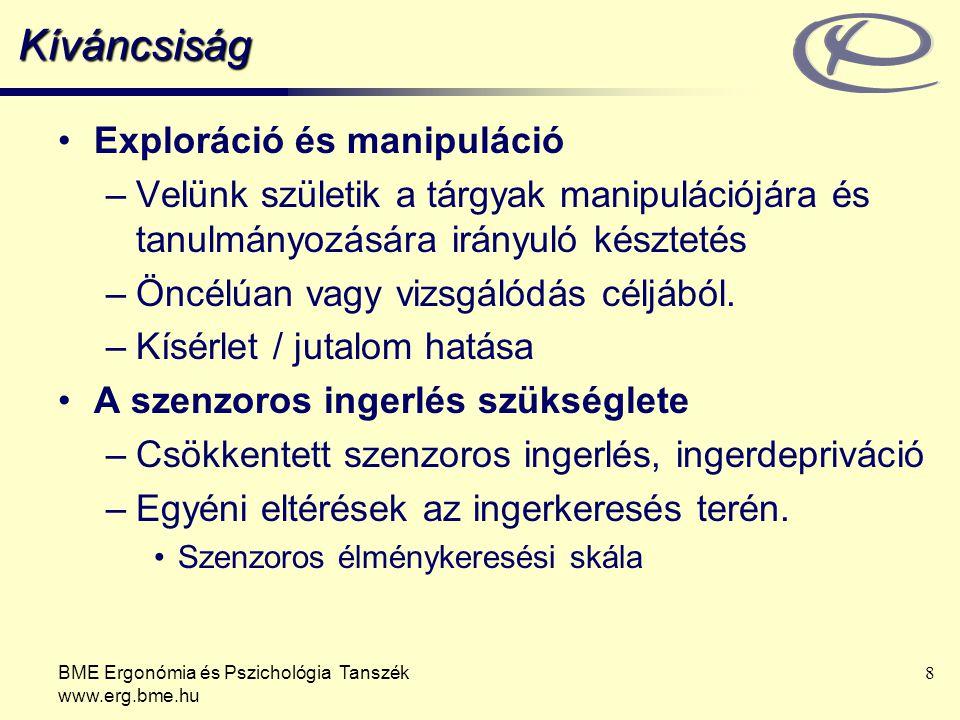 BME Ergonómia és Pszichológia Tanszék www.erg.bme.hu 8 Kíváncsiság Exploráció és manipuláció –Velünk születik a tárgyak manipulációjára és tanulmányozására irányuló késztetés –Öncélúan vagy vizsgálódás céljából.