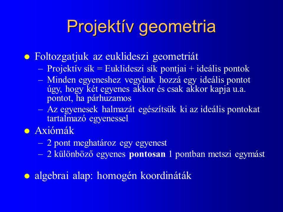Projektív geometria l Foltozgatjuk az euklideszi geometriát –Projektív sík = Euklideszi sík pontjai + ideális pontok –Minden egyeneshez vegyünk hozzá egy ideális pontot úgy, hogy két egyenes akkor és csak akkor kapja u.a.