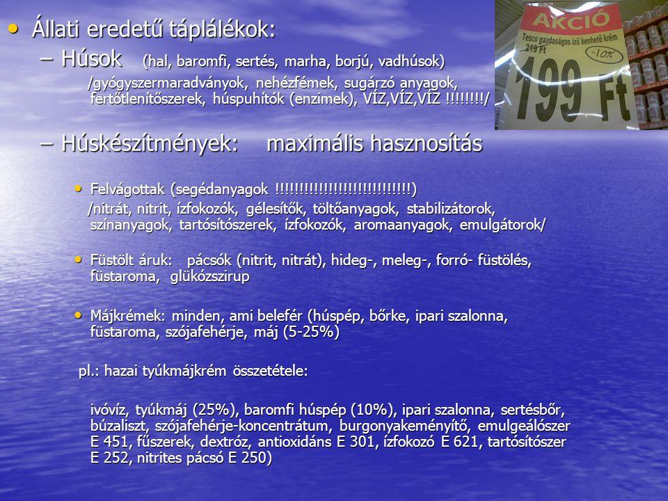 Állati eredetű táplálékok: Állati eredetű táplálékok: –Húsok (hal, baromfi, sertés, marha, borjú, vadhúsok) /gyógyszermaradványok, nehézfémek, sugárzó anyagok, fertőtlenítőszerek, húspuhítók (enzimek), VÍZ,VÍZ,VÍZ !!!!!!!!/ /gyógyszermaradványok, nehézfémek, sugárzó anyagok, fertőtlenítőszerek, húspuhítók (enzimek), VÍZ,VÍZ,VÍZ !!!!!!!!/ –Húskészítmények: maximális hasznosítás Felvágottak (segédanyagok !!!!!!!!!!!!!!!!!!!!!!!!!!!!) Felvágottak (segédanyagok !!!!!!!!!!!!!!!!!!!!!!!!!!!!) /nitrát, nitrit, ízfokozók, gélesítők, töltőanyagok, stabilizátorok, színanyagok, tartósítószerek, ízfokozók, aromaanyagok, emulgátorok/ /nitrát, nitrit, ízfokozók, gélesítők, töltőanyagok, stabilizátorok, színanyagok, tartósítószerek, ízfokozók, aromaanyagok, emulgátorok/ Füstölt áruk: pácsók (nitrit, nitrát), hideg-, meleg-, forró- füstölés, füstaroma, glükózszirup Füstölt áruk: pácsók (nitrit, nitrát), hideg-, meleg-, forró- füstölés, füstaroma, glükózszirup Májkrémek: minden, ami belefér (húspép, bőrke, ipari szalonna, füstaroma, szójafehérje, máj (5-25%) Májkrémek: minden, ami belefér (húspép, bőrke, ipari szalonna, füstaroma, szójafehérje, máj (5-25%) pl.: hazai tyúkmájkrém összetétele: pl.: hazai tyúkmájkrém összetétele: ivóvíz, tyúkmáj (25%), baromfi húspép (10%), ipari szalonna, sertésbőr, búzaliszt, szójafehérje-koncentrátum, burgonyakeményítő, emulgeálószer E 451, fűszerek, dextróz, antioxidáns E 301, ízfokozó E 621, tartósítószer E 252, nitrites pácsó E 250)
