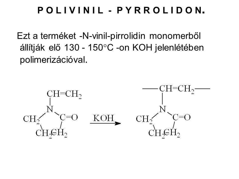 P O L I V I N I L - P Y R R O L I D O N. Ezt a terméket -N-vinil-pirrolidin monomerből állítják elő 130 - 150  C -on KOH jelenlétében polimerizációva
