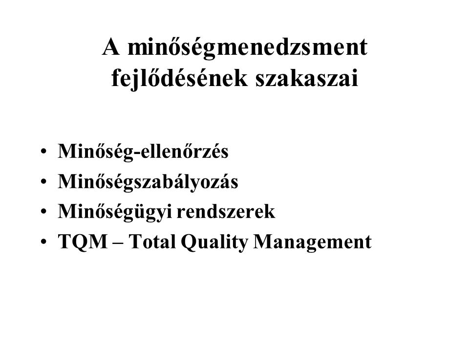 A minőségmenedzsment fejlődésének szakaszai Minőség-ellenőrzés Minőségszabályozás Minőségügyi rendszerek TQM – Total Quality Management
