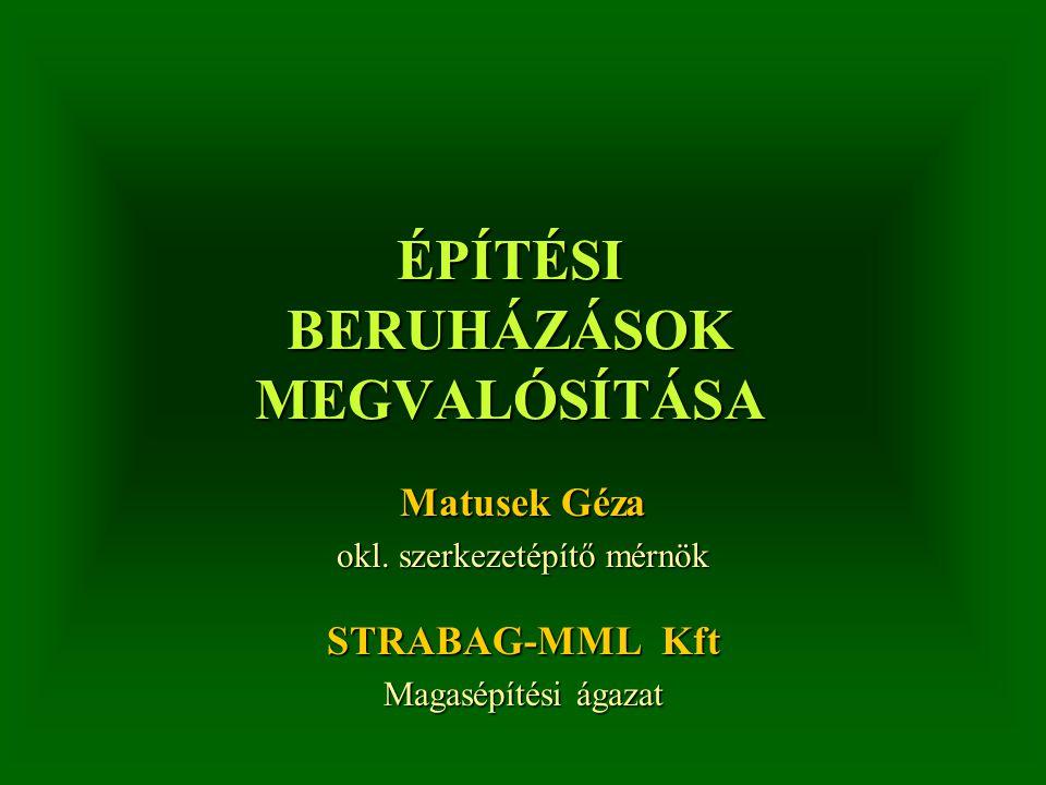 ÉPÍTÉSI BERUHÁZÁSOK MEGVALÓSÍTÁSA Matusek Géza okl. szerkezetépítő mérnök STRABAG-MML Kft Magasépítési ágazat