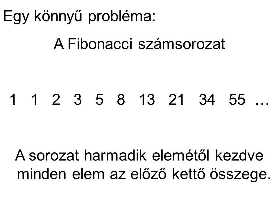 Egy könnyű probléma: A Fibonacci számsorozat 1 1 2 3 5 8 13 21 34 55 … A sorozat harmadik elemétől kezdve minden elem az előző kettő összege.