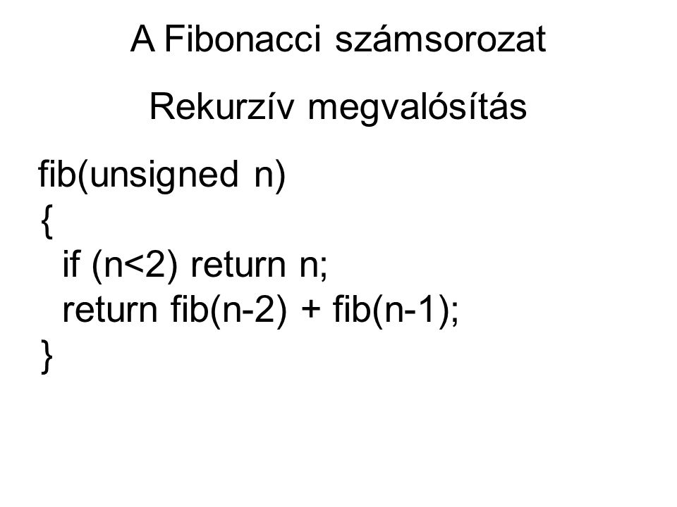 A Fibonacci számsorozat Rekurzív megvalósítás fib(unsigned n) { if (n<2) return n; return fib(n-2) + fib(n-1); }