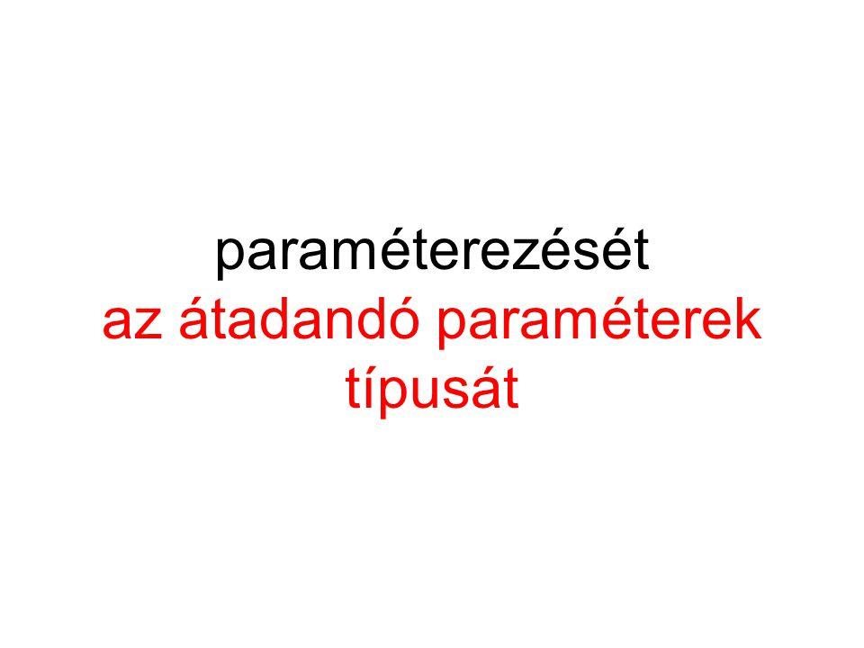 paraméterezését az átadandó paraméterek típusát