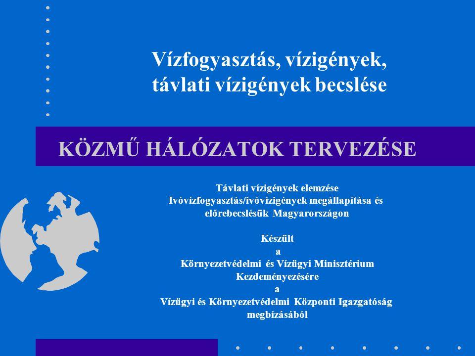 KÖZMŰ HÁLÓZATOK TERVEZÉSE Vízfogyasztás, vízigények, távlati vízigények becslése Távlati vízigények elemzése Ivóvízfogyasztás/ivóvízigények megállapítása és előrebecslésük Magyarországon Készült a Környezetvédelmi és Vízügyi Minisztérium Kezdeményezésére a Vízügyi és Környezetvédelmi Központi Igazgatóság megbízásából