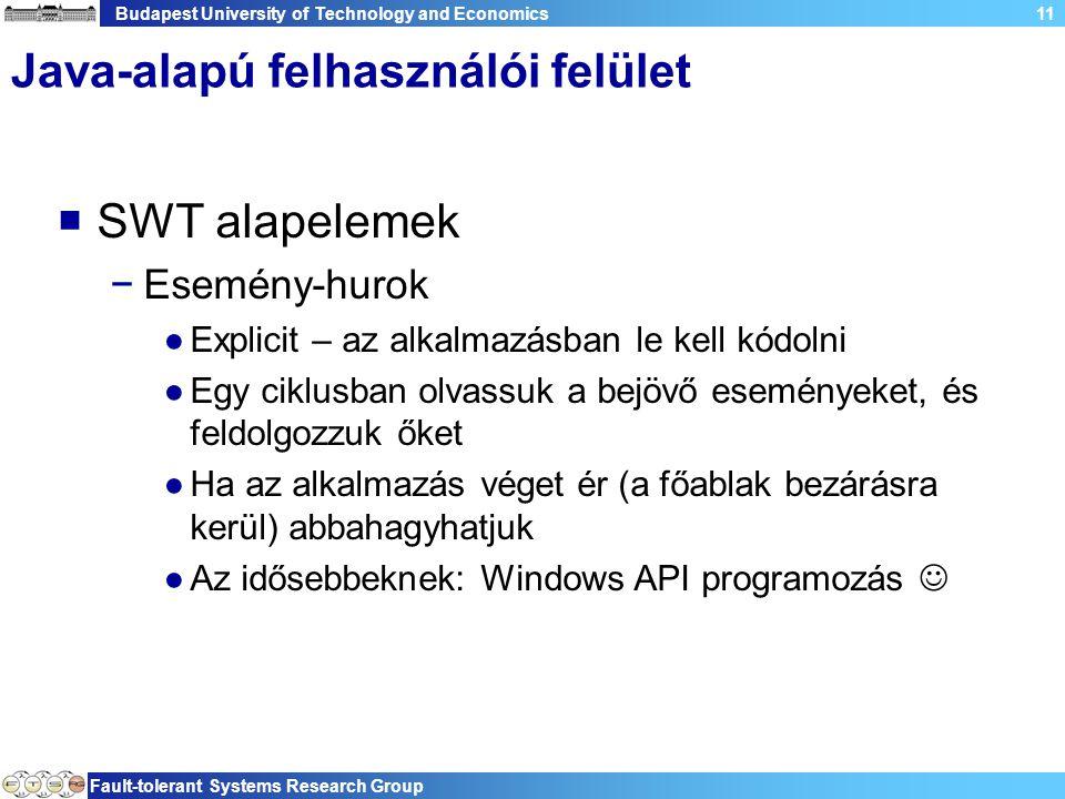 Budapest University of Technology and Economics Fault-tolerant Systems Research Group 11 Java-alapú felhasználói felület  SWT alapelemek −Esemény-hurok ●Explicit – az alkalmazásban le kell kódolni ●Egy ciklusban olvassuk a bejövő eseményeket, és feldolgozzuk őket ●Ha az alkalmazás véget ér (a főablak bezárásra kerül) abbahagyhatjuk ●Az idősebbeknek: Windows API programozás
