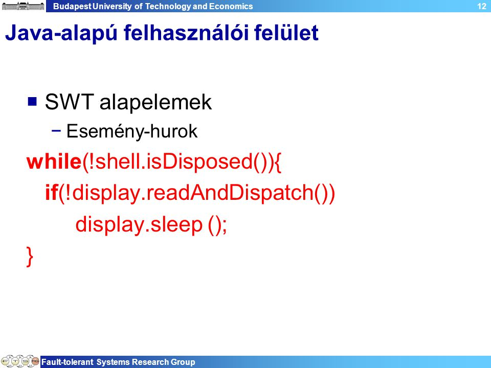 Budapest University of Technology and Economics Fault-tolerant Systems Research Group 12 Java-alapú felhasználói felület  SWT alapelemek −Esemény-hurok while(!shell.isDisposed()){ if(!display.readAndDispatch()) display.sleep (); }
