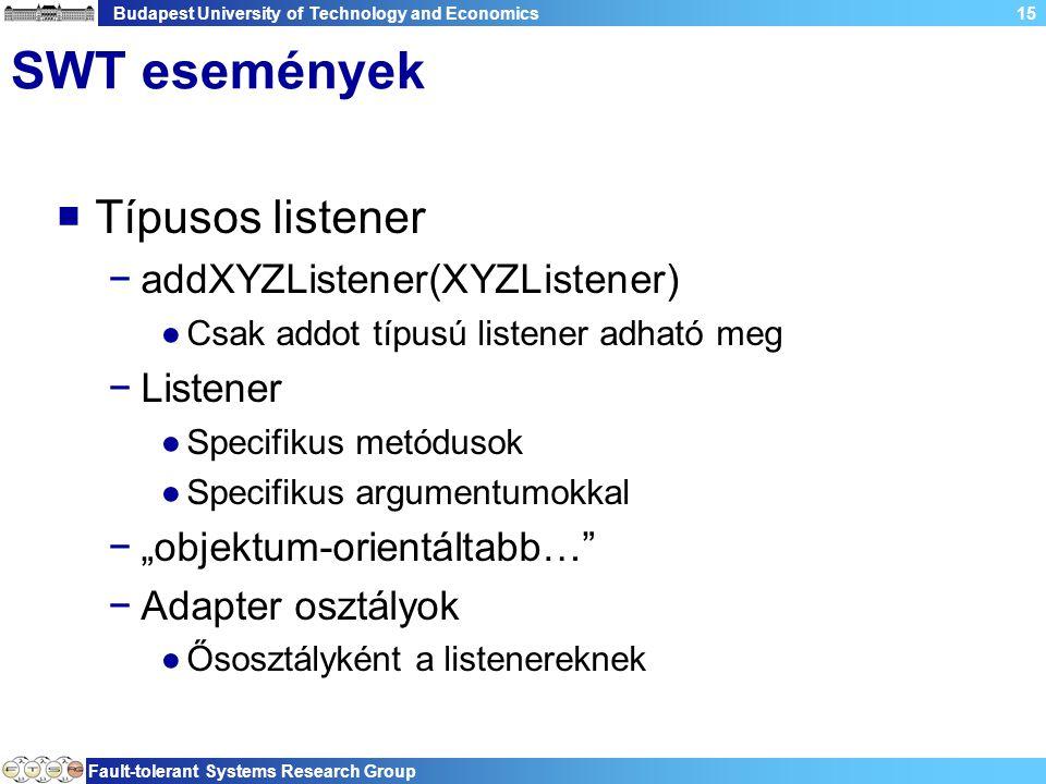 """Budapest University of Technology and Economics Fault-tolerant Systems Research Group 15 SWT események  Típusos listener −addXYZListener(XYZListener) ●Csak addot típusú listener adható meg −Listener ●Specifikus metódusok ●Specifikus argumentumokkal −""""objektum-orientáltabb… −Adapter osztályok ●Ősosztályként a listenereknek"""