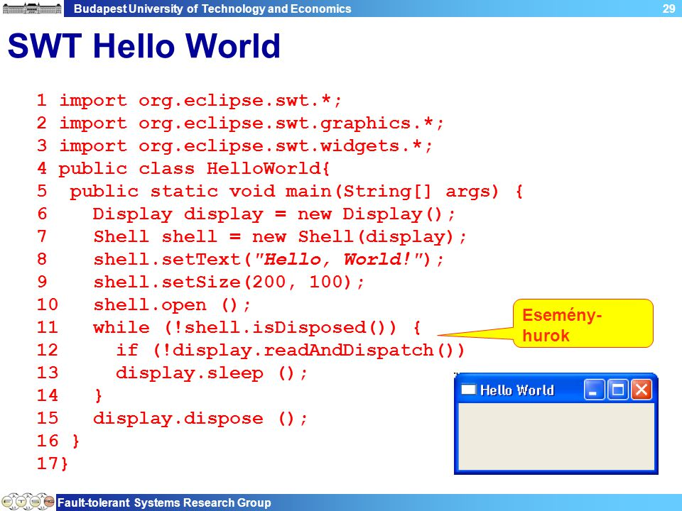 Budapest University of Technology and Economics Fault-tolerant Systems Research Group 29 SWT Hello World 1 import org.eclipse.swt.*; 2 import org.eclipse.swt.graphics.*; 3 import org.eclipse.swt.widgets.*; 4 public class HelloWorld{ 5 public static void main(String[] args) { 6 Display display = new Display(); 7 Shell shell = new Shell(display); 8 shell.setText( Hello, World! ); 9 shell.setSize(200, 100); 10 shell.open (); 11 while (!shell.isDisposed()) { 12 if (!display.readAndDispatch()) 13 display.sleep (); 14 } 15 display.dispose (); 16 } 17} Esemény- hurok
