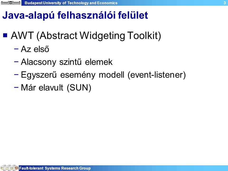 Budapest University of Technology and Economics Fault-tolerant Systems Research Group 3 Java-alapú felhasználói felület  AWT (Abstract Widgeting Toolkit) −Az első −Alacsony szintű elemek −Egyszerű esemény modell (event-listener) −Már elavult (SUN)
