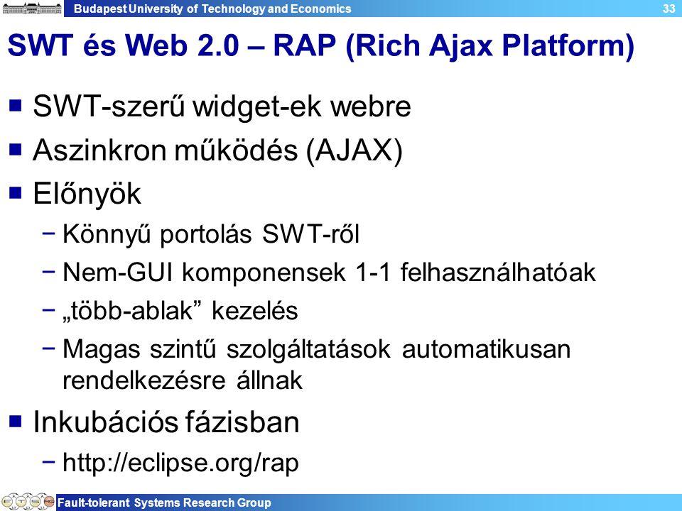 """Budapest University of Technology and Economics Fault-tolerant Systems Research Group 33 SWT és Web 2.0 – RAP (Rich Ajax Platform)  SWT-szerű widget-ek webre  Aszinkron működés (AJAX)  Előnyök −Könnyű portolás SWT-ről −Nem-GUI komponensek 1-1 felhasználhatóak −""""több-ablak kezelés −Magas szintű szolgáltatások automatikusan rendelkezésre állnak  Inkubációs fázisban −http://eclipse.org/rap"""
