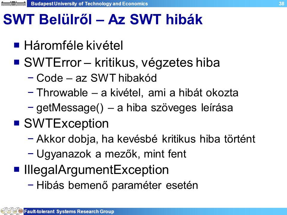 Budapest University of Technology and Economics Fault-tolerant Systems Research Group 38 SWT Belülről – Az SWT hibák  Háromféle kivétel  SWTError – kritikus, végzetes hiba −Code – az SWT hibakód −Throwable – a kivétel, ami a hibát okozta −getMessage() – a hiba szöveges leírása  SWTException −Akkor dobja, ha kevésbé kritikus hiba történt −Ugyanazok a mezők, mint fent  IllegalArgumentException −Hibás bemenő paraméter esetén