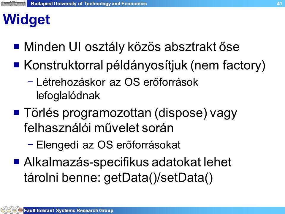 Budapest University of Technology and Economics Fault-tolerant Systems Research Group 41 Widget  Minden UI osztály közös absztrakt őse  Konstruktorral példányosítjuk (nem factory) −Létrehozáskor az OS erőforrások lefoglalódnak  Törlés programozottan (dispose) vagy felhasználói művelet során −Elengedi az OS erőforrásokat  Alkalmazás-specifikus adatokat lehet tárolni benne: getData()/setData()