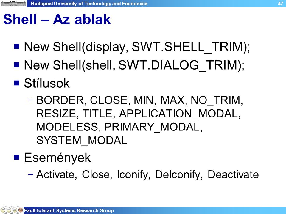 Budapest University of Technology and Economics Fault-tolerant Systems Research Group 47 Shell – Az ablak  New Shell(display, SWT.SHELL_TRIM);  New Shell(shell, SWT.DIALOG_TRIM);  Stílusok −BORDER, CLOSE, MIN, MAX, NO_TRIM, RESIZE, TITLE, APPLICATION_MODAL, MODELESS, PRIMARY_MODAL, SYSTEM_MODAL  Események −Activate, Close, Iconify, DeIconify, Deactivate