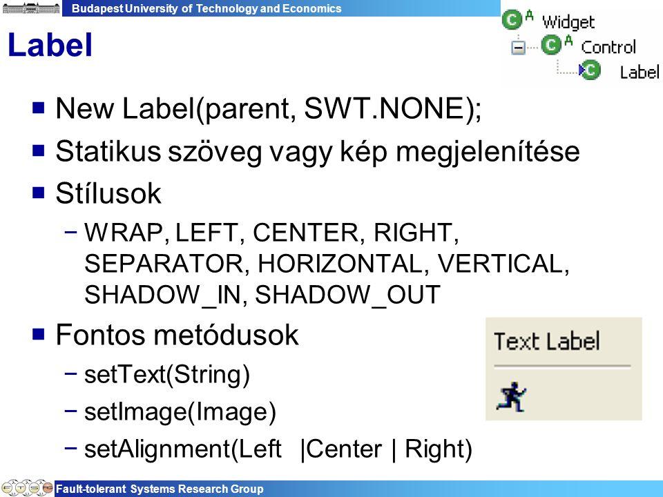Budapest University of Technology and Economics Fault-tolerant Systems Research Group 49 Label  New Label(parent, SWT.NONE);  Statikus szöveg vagy kép megjelenítése  Stílusok −WRAP, LEFT, CENTER, RIGHT, SEPARATOR, HORIZONTAL, VERTICAL, SHADOW_IN, SHADOW_OUT  Fontos metódusok −setText(String) −setImage(Image) −setAlignment(Left |Center | Right)