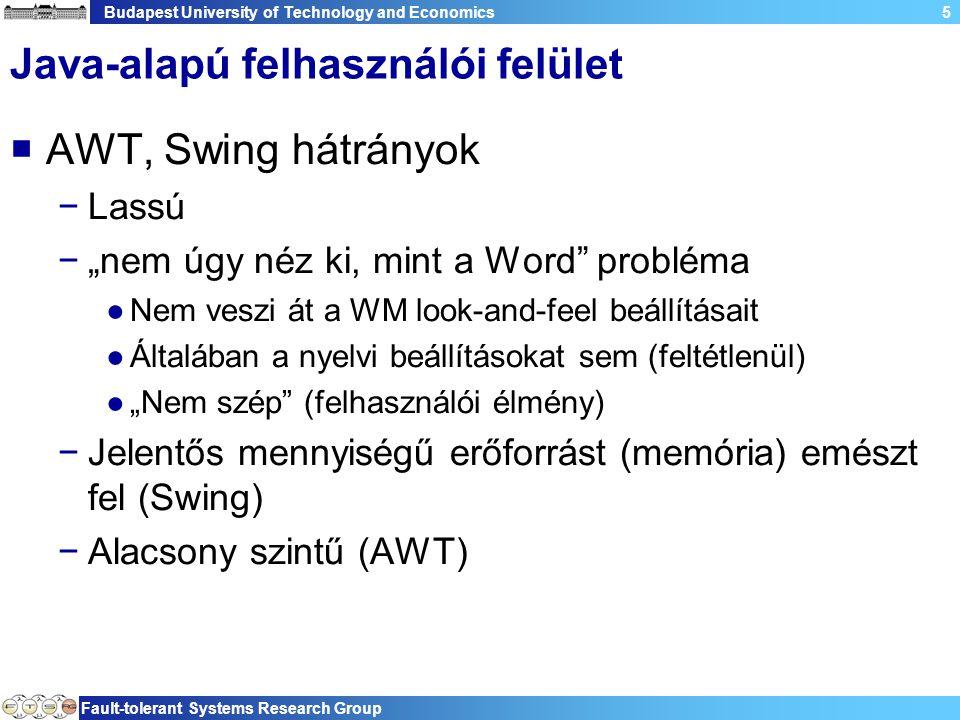 """Budapest University of Technology and Economics Fault-tolerant Systems Research Group 5 Java-alapú felhasználói felület  AWT, Swing hátrányok −Lassú −""""nem úgy néz ki, mint a Word probléma ●Nem veszi át a WM look-and-feel beállításait ●Általában a nyelvi beállításokat sem (feltétlenül) ●""""Nem szép (felhasználói élmény) −Jelentős mennyiségű erőforrást (memória) emészt fel (Swing) −Alacsony szintű (AWT)"""