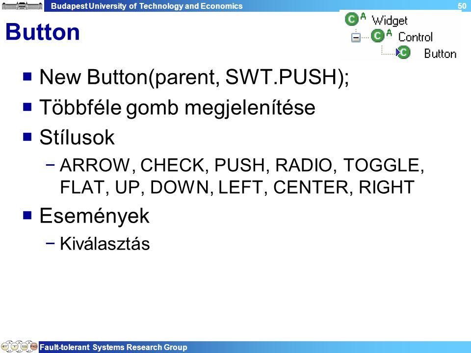 Budapest University of Technology and Economics Fault-tolerant Systems Research Group 50 Button  New Button(parent, SWT.PUSH);  Többféle gomb megjelenítése  Stílusok −ARROW, CHECK, PUSH, RADIO, TOGGLE, FLAT, UP, DOWN, LEFT, CENTER, RIGHT  Események −Kiválasztás