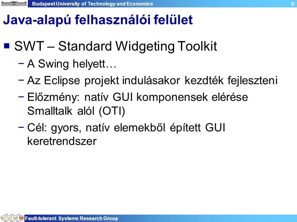 Budapest University of Technology and Economics Fault-tolerant Systems Research Group 6 Java-alapú felhasználói felület  SWT – Standard Widgeting Toolkit −A Swing helyett… −Az Eclipse projekt indulásakor kezdték fejleszteni −Előzmény: natív GUI komponensek elérése Smalltalk alól (OTI) −Cél: gyors, natív elemekből épített GUI keretrendszer