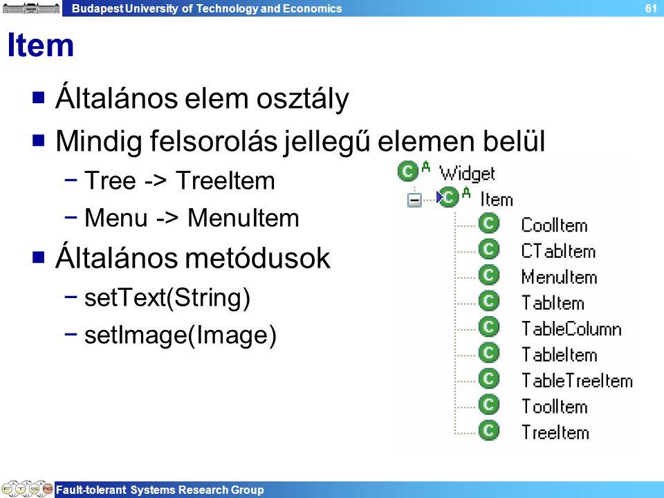 Budapest University of Technology and Economics Fault-tolerant Systems Research Group 61 Item  Általános elem osztály  Mindig felsorolás jellegű elemen belül −Tree -> TreeItem −Menu -> MenuItem  Általános metódusok −setText(String) −setImage(Image)