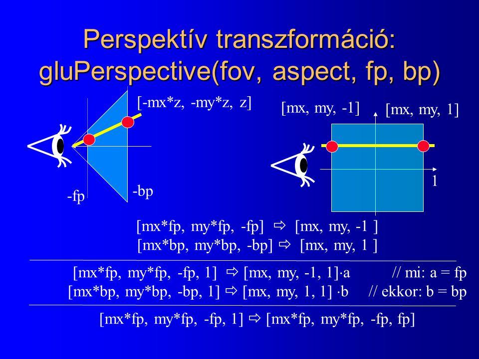 -fp -bp 1 Perspektív transzformáció: gluPerspective(fov, aspect, fp, bp) [-mx*z, -my*z, z] [mx, my, 1] [mx, my, -1] [mx*fp, my*fp, -fp]  [mx, my, -1