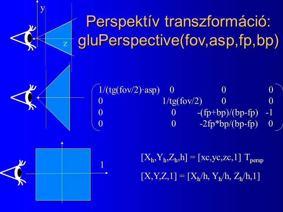 1 [X h,Y h,Z h,h] = [xc,yc,zc,1] T persp [X,Y,Z,1] = [X h /h, Y h /h, Z h /h,1] Perspektív transzformáció: gluPerspective(fov,asp,fp,bp) z y 1/(tg(fov