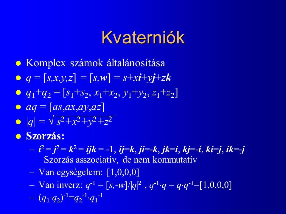 Kvaternió = forgatás az origón átmenő w tengely körül l q = [s,x,y,z] = [s,w] l q  [0,u]  q -1 = [0,v] –v az u elforgatottja a w körül  szöggel –cos  = 1 – 2(x 2 +y 2 +z 2 )/(s 2 +x 2 +y 2 +z 2 ) –q abszolút értéke nem számít l Elforgatás legyen egység hosszú kvaternió –[cos  /2, w sin  /2],  w  = 1 l Elforgatások fűzése –q 1  (q 2  [0,u]  q 2 -1 )  q 1 -1 = (q 1  q 2 )  [0,u]  (q 1  q 2 ) -1 l Egység hosszú kvaternió = orientáció